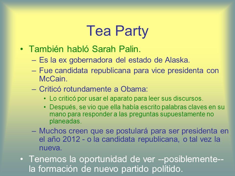 Tea Party También habló Sarah Palin. –Es la ex gobernadora del estado de Alaska. –Fue candidata republicana para vice presidenta con McCain. –Criticó