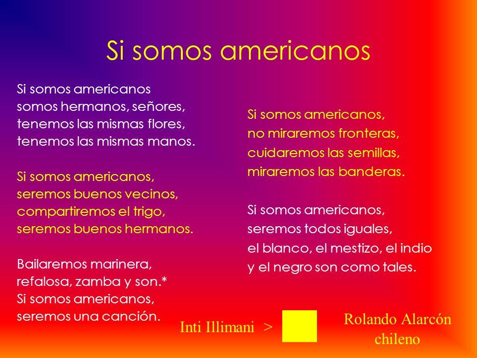 Si somos americanos somos hermanos, señores, tenemos las mismas flores, tenemos las mismas manos. Si somos americanos, seremos buenos vecinos, compart