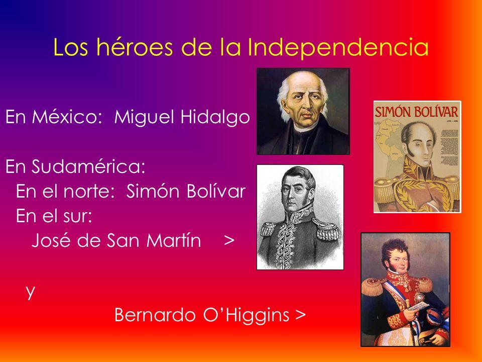 Los héroes de la Independencia En México: Miguel Hidalgo En Sudamérica: En el norte: Simón Bolívar En el sur: José de San Martín > y Bernardo OHiggins