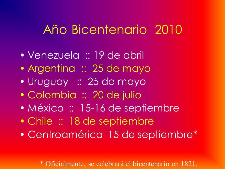 Año Bicentenario 2010 Venezuela :: 19 de abril Argentina :: 25 de mayo Uruguay :: 25 de mayo Colombia :: 20 de julio México :: 15-16 de septiembre Chi