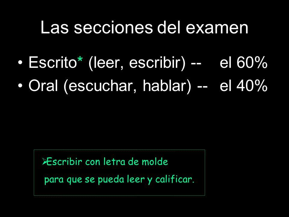 Las secciones del examen Escrito* (leer, escribir)--el 60% Oral (escuchar, hablar) --el 40% Esc Escribir con letra de molde para que se pueda leer y calificar.