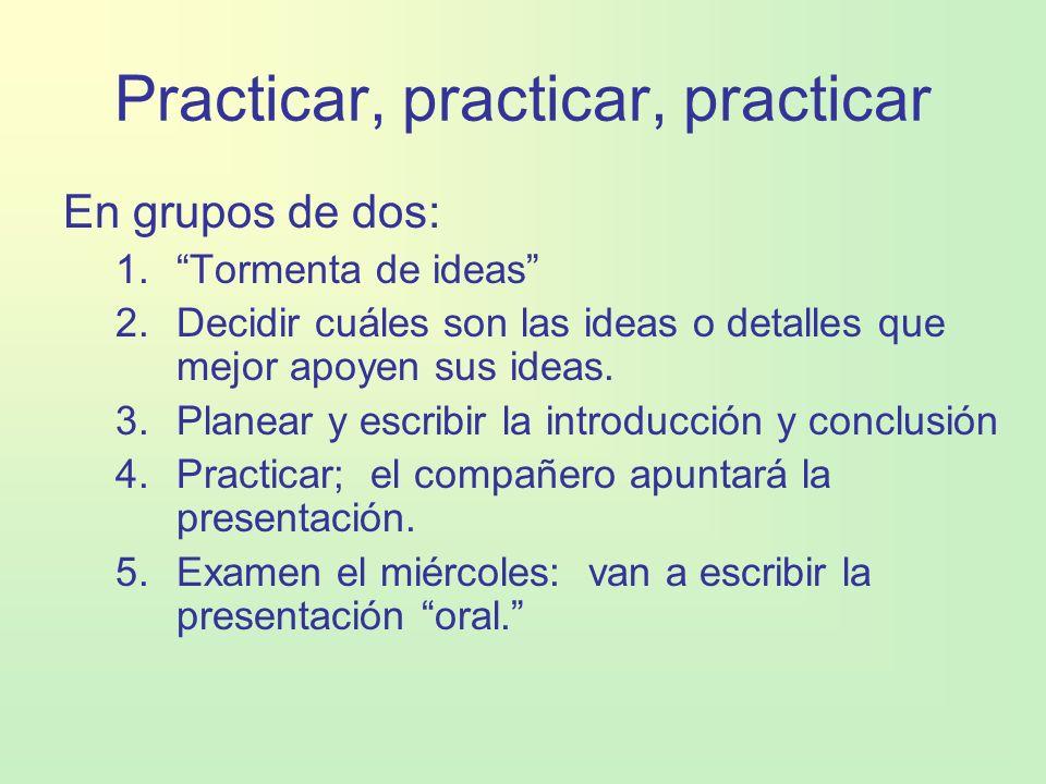 Practicar, practicar, practicar En grupos de dos: 1.Tormenta de ideas 2.Decidir cuáles son las ideas o detalles que mejor apoyen sus ideas. 3.Planear