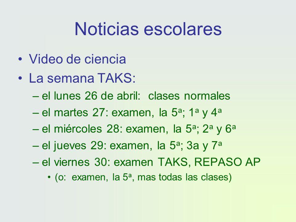 Noticias escolares Video de ciencia La semana TAKS: –el lunes 26 de abril: clases normales –el martes 27: examen, la 5 a ; 1 a y 4 a –el miércoles 28: examen, la 5 a ; 2 a y 6 a –el jueves 29: examen, la 5 a ; 3a y 7 a –el viernes 30: examen TAKS, REPASO AP (o: examen, la 5 a, mas todas las clases)