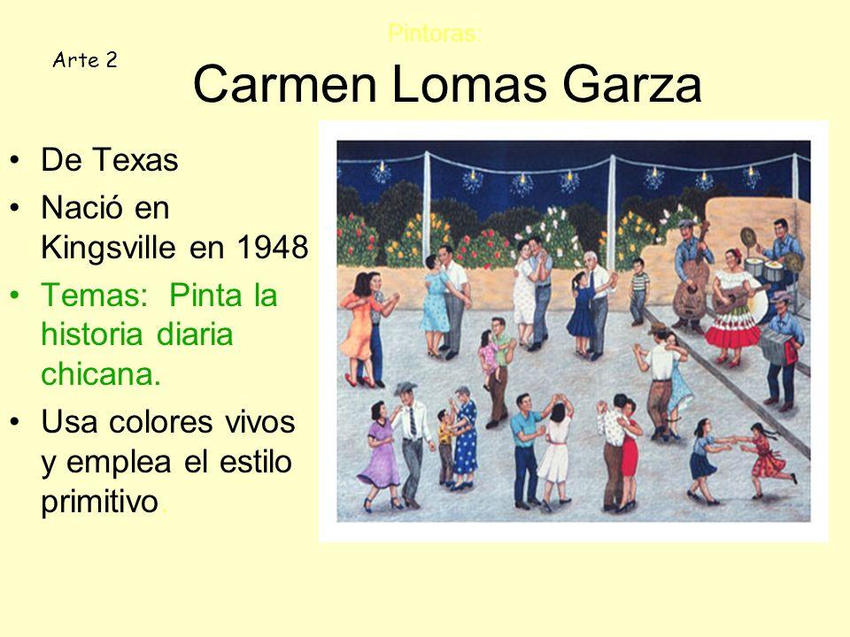 Pintoras: Carmen Lomas Garza De Texas Nació en Kingsville en 1948 Temas: Pinta la historia diaria chicana. Usa colores vivos y emplea el estilo primit