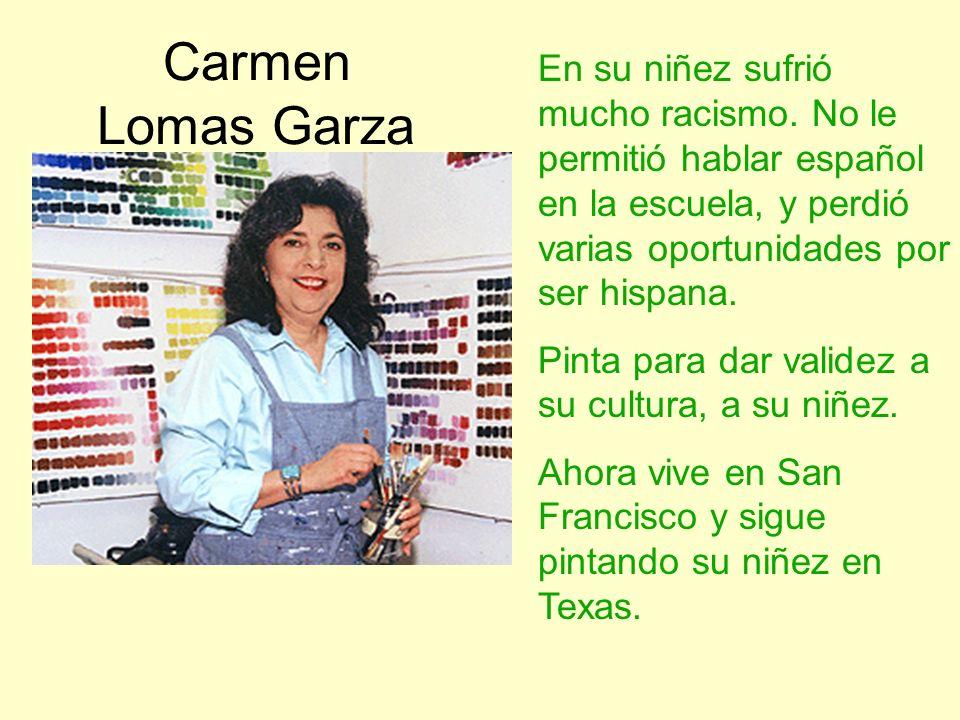 Carmen Lomas Garza En su niñez sufrió mucho racismo. No le permitió hablar español en la escuela, y perdió varias oportunidades por ser hispana. Pinta