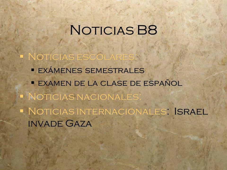 Noticias B8 Noticias escolares: exámenes semestrales examen de la clase de español Noticias nacionales: Noticias internacionales: Israel invade Gaza N