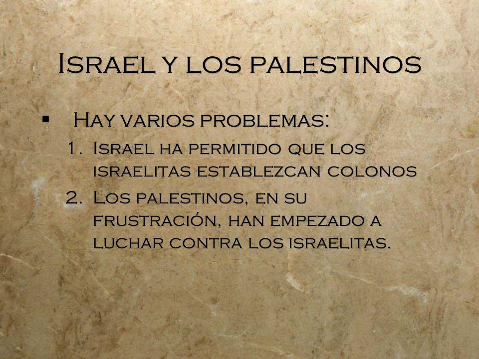 Israel y los palestinos Hay varios problemas: 1.Israel ha permitido que los israelitas establezcan colonos 2.Los palestinos, en su frustración, han em