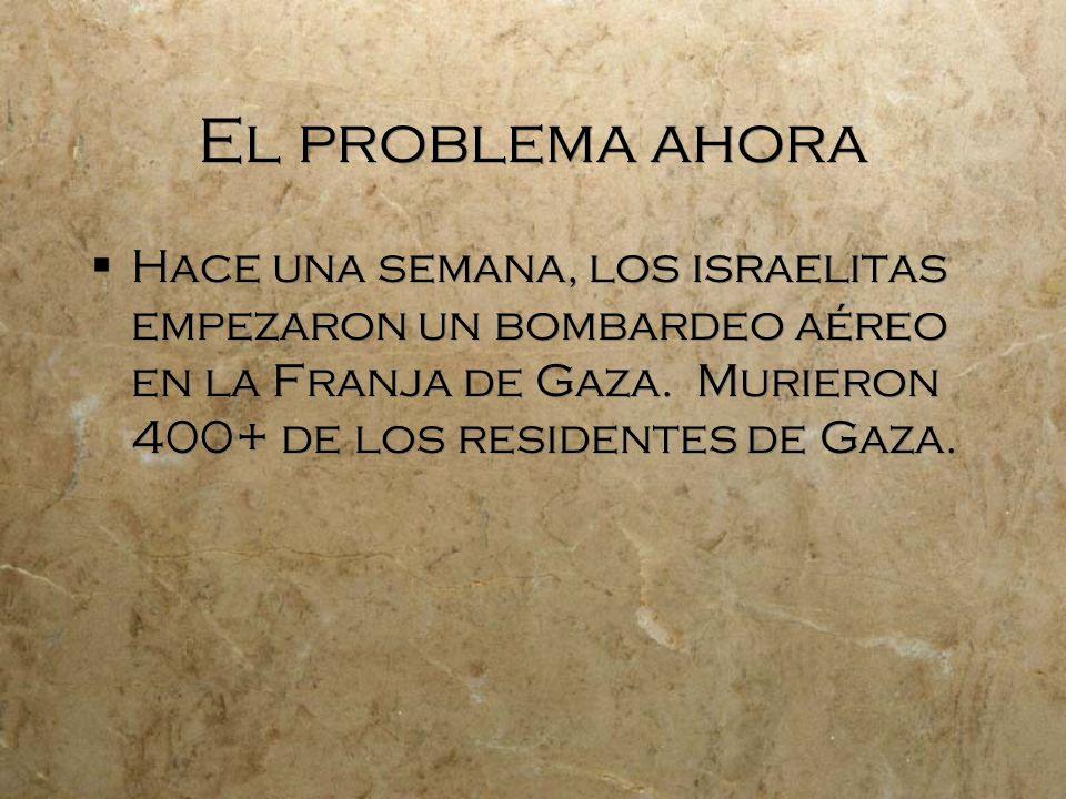 El problema ahora Hace una semana, los israelitas empezaron un bombardeo aéreo en la Franja de Gaza. Murieron 400+ de los residentes de Gaza.