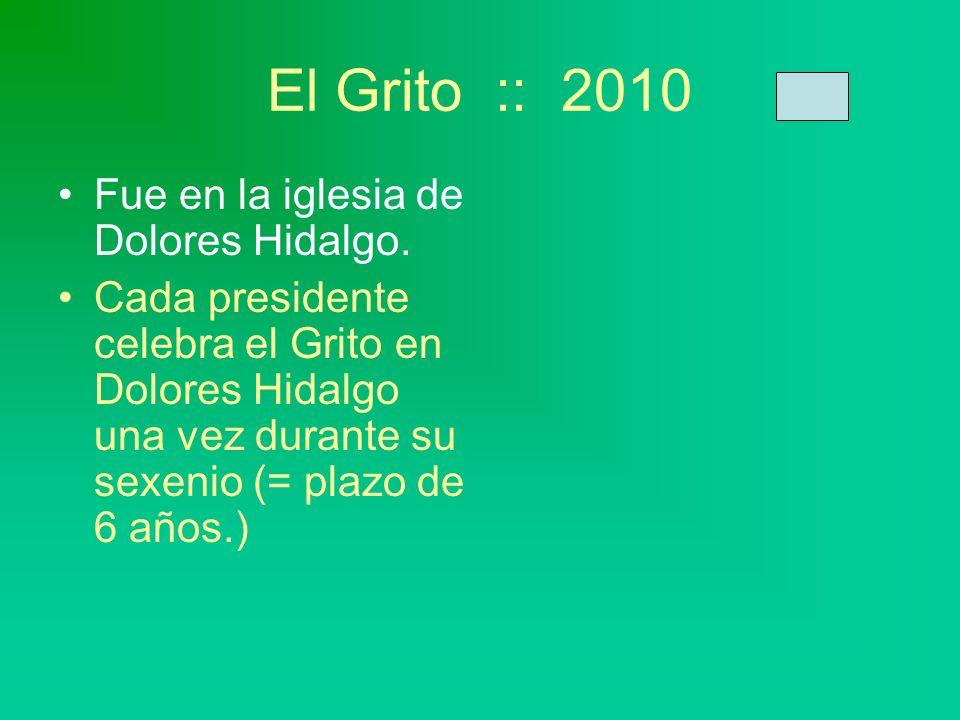 El Grito :: 2010 Fue en la iglesia de Dolores Hidalgo. Cada presidente celebra el Grito en Dolores Hidalgo una vez durante su sexenio (= plazo de 6 añ