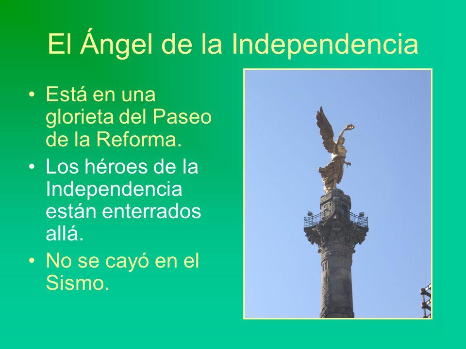El Ángel de la Independencia Está en una glorieta del Paseo de la Reforma. Los héroes de la Independencia están enterrados allá. No se cayó en el Sism