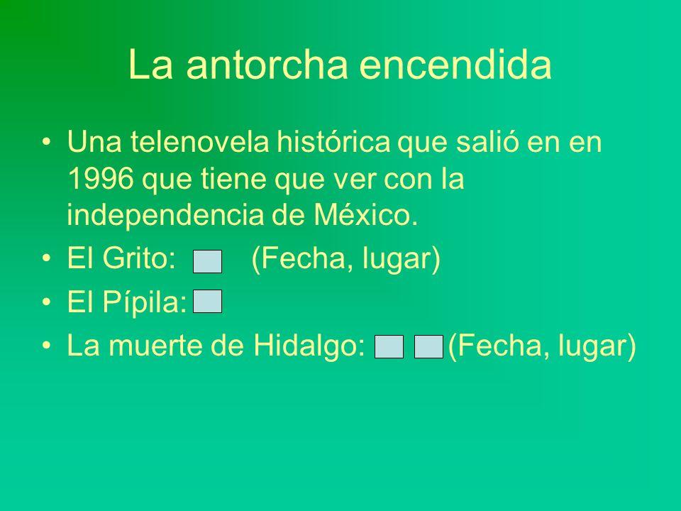 La antorcha encendida Una telenovela histórica que salió en en 1996 que tiene que ver con la independencia de México. El Grito: (Fecha, lugar) El Pípi