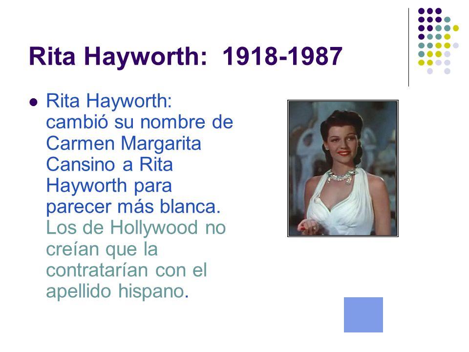Rita Hayworth: 1918-1987 Rita Hayworth: cambió su nombre de Carmen Margarita Cansino a Rita Hayworth para parecer más blanca.