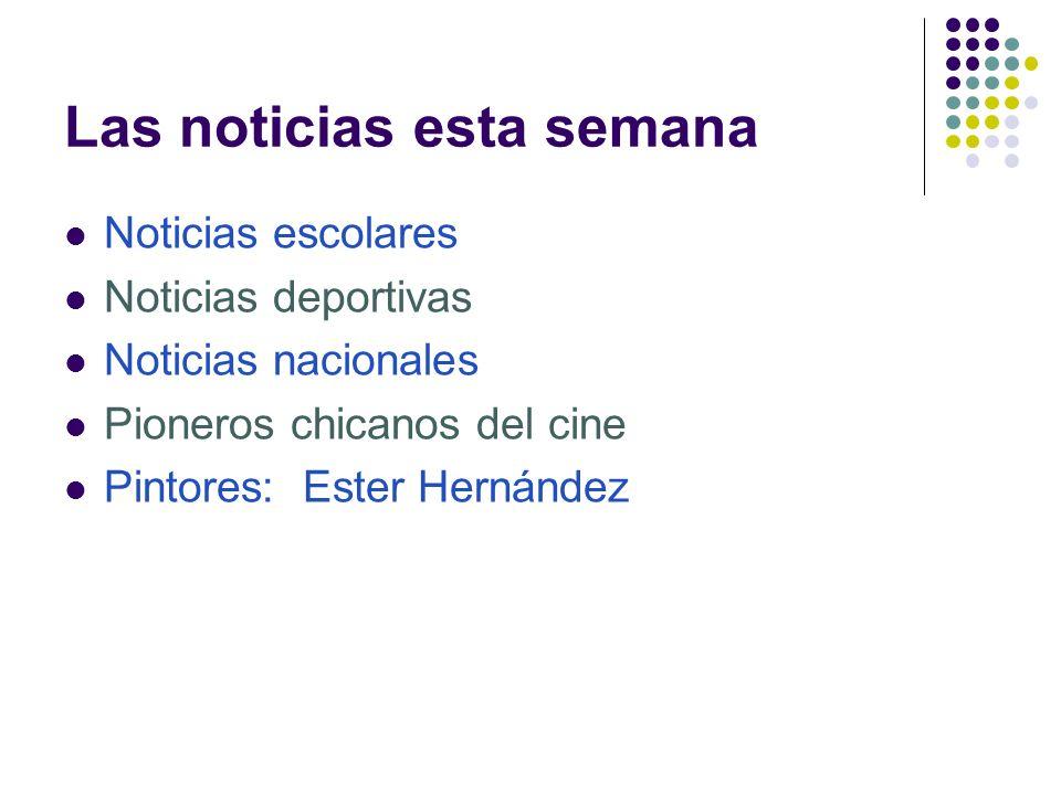 Las noticias esta semana Noticias escolares Noticias deportivas Noticias nacionales Pioneros chicanos del cine Pintores: Ester Hernández