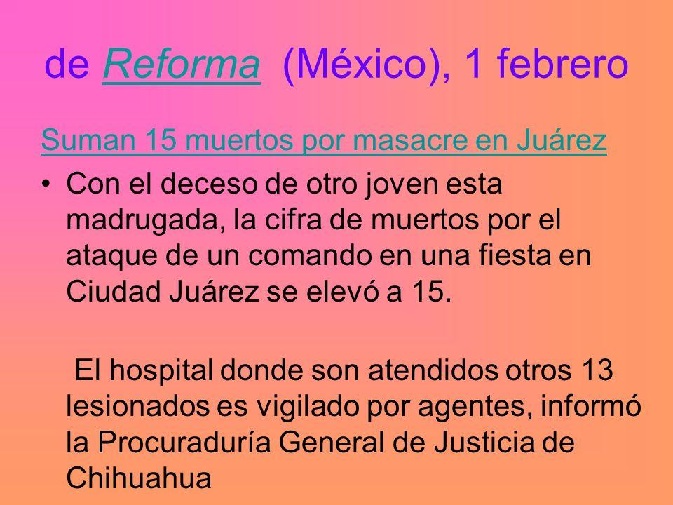 de Reforma (México), 1 febreroReforma Suman 15 muertos por masacre en Juárez Con el deceso de otro joven esta madrugada, la cifra de muertos por el ataque de un comando en una fiesta en Ciudad Juárez se elevó a 15.