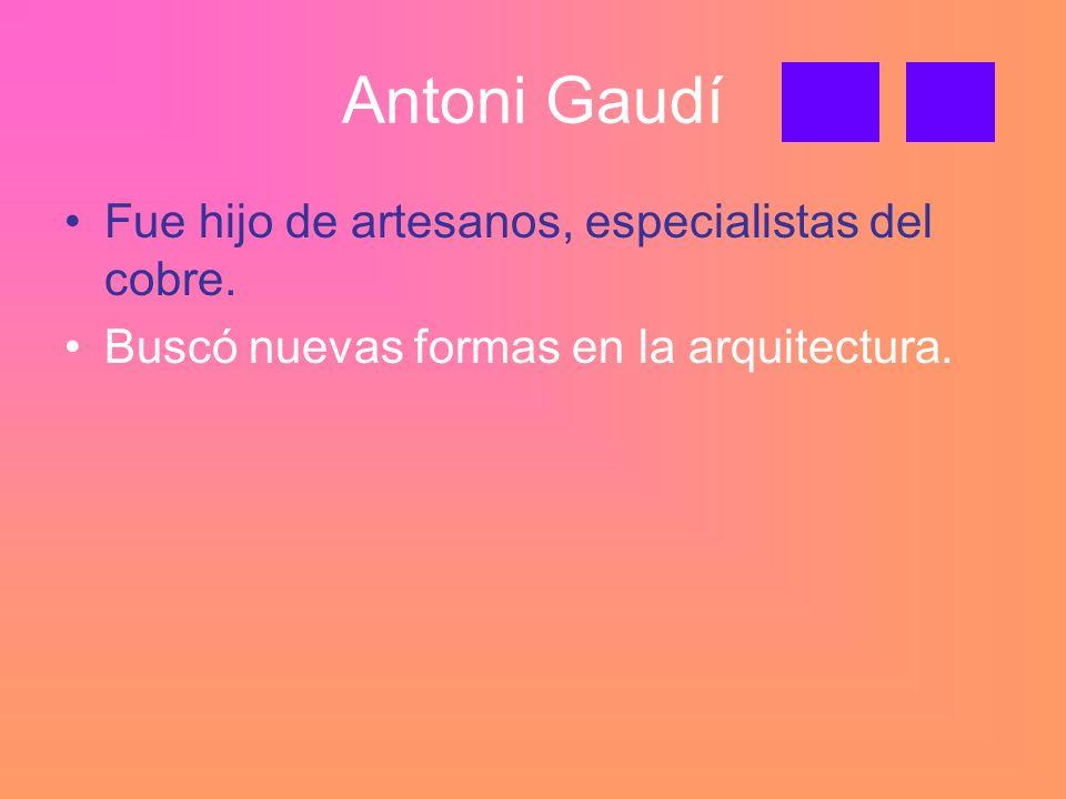 Antoni Gaudí Fue hijo de artesanos, especialistas del cobre.