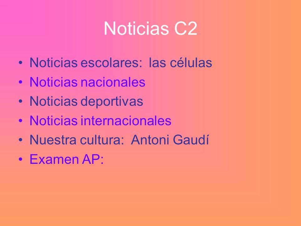 Noticias C2 Noticias escolares: las células Noticias nacionales Noticias deportivas Noticias internacionales Nuestra cultura: Antoni Gaudí Examen AP: