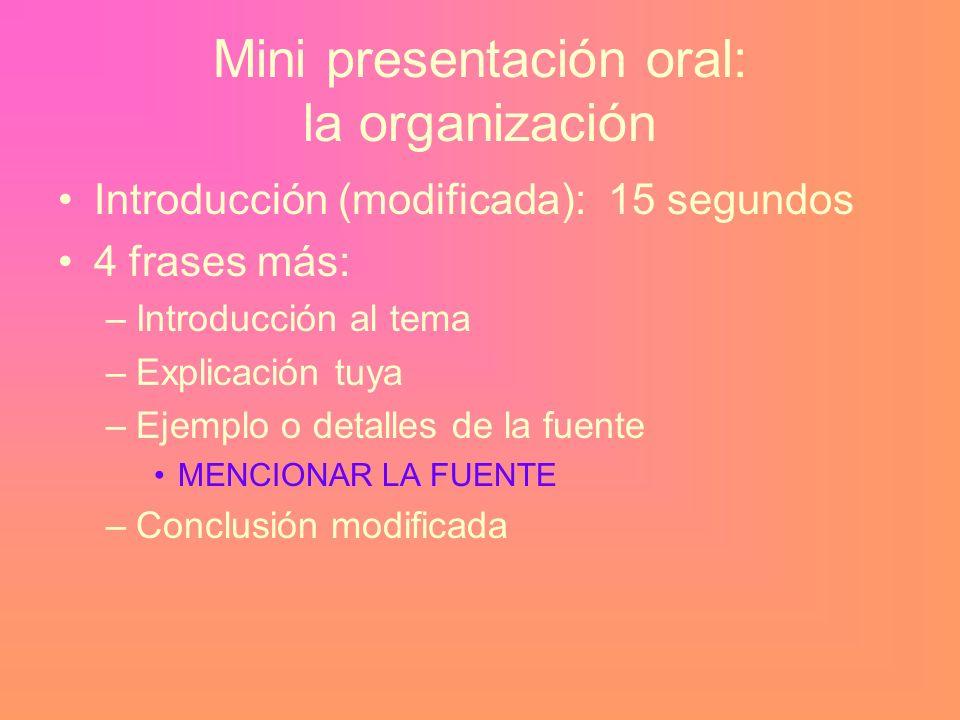 Mini presentación oral: la organización Introducción (modificada): 15 segundos 4 frases más: –Introducción al tema –Explicación tuya –Ejemplo o detalles de la fuente MENCIONAR LA FUENTE –Conclusión modificada