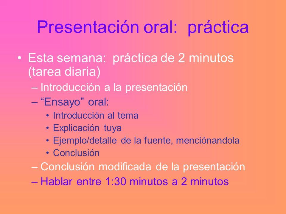 Presentación oral: práctica Esta semana: práctica de 2 minutos (tarea diaria) –Introducción a la presentación –Ensayo oral: Introducción al tema Explicación tuya Ejemplo/detalle de la fuente, menciónandola Conclusión –Conclusión modificada de la presentación –Hablar entre 1:30 minutos a 2 minutos
