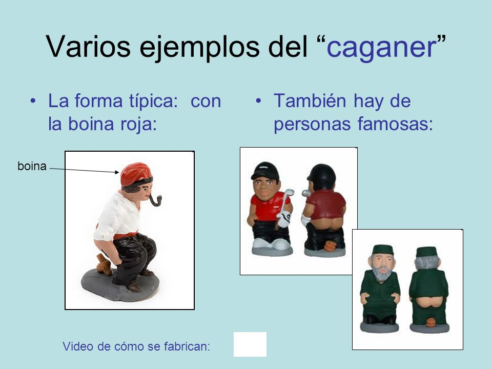 Varios ejemplos del caganer La forma típica: con la boina roja: También hay de personas famosas: Video de cómo se fabrican: boina