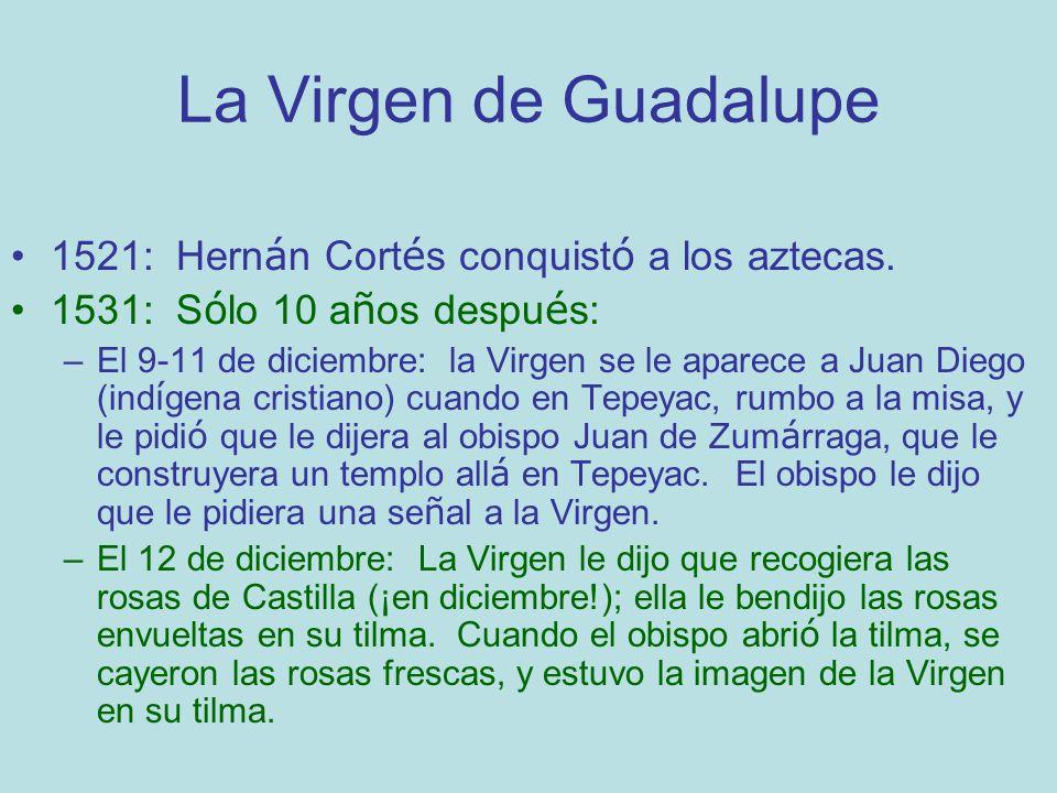 La Virgen de Guadalupe 1521: Hern á n Cort é s conquist ó a los aztecas. 1531: S ó lo 10 a ñ os despu é s: –El 9-11 de diciembre: la Virgen se le apar