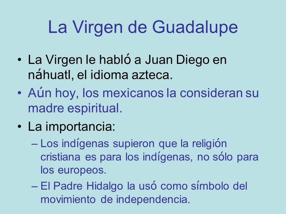La Virgen de Guadalupe La Virgen le habl ó a Juan Diego en n á huatl, el idioma azteca. A ú n hoy, los mexicanos la consideran su madre espiritual. La