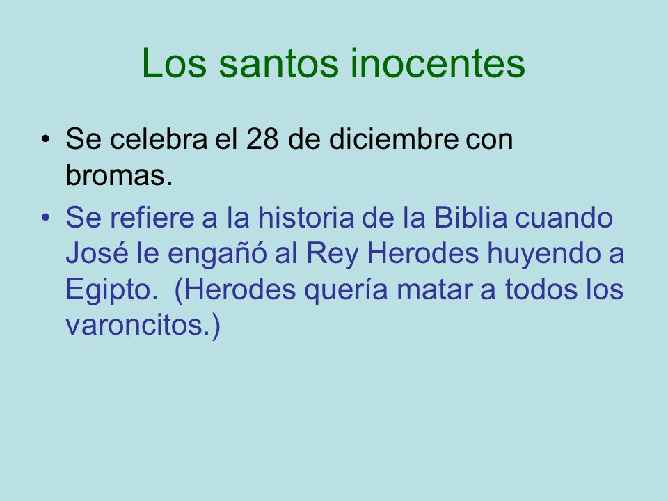 Los santos inocentes Se celebra el 28 de diciembre con bromas. Se refiere a la historia de la Biblia cuando José le engañó al Rey Herodes huyendo a Eg