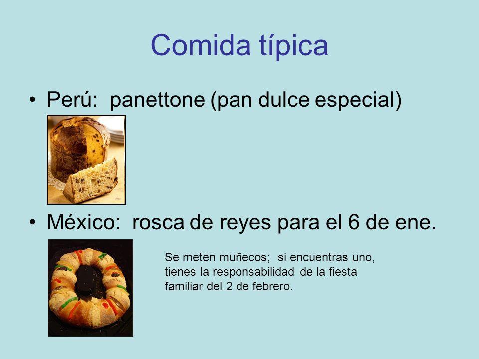 Comida típica Perú: panettone (pan dulce especial) México: rosca de reyes para el 6 de ene. Se meten muñecos; si encuentras uno, tienes la responsabil