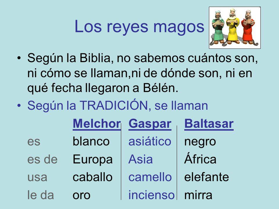 Los reyes magos Según la Biblia, no sabemos cuántos son, ni cómo se llaman,ni de dónde son, ni en qué fecha llegaron a Bélén. Según la TRADICIÓN, se l