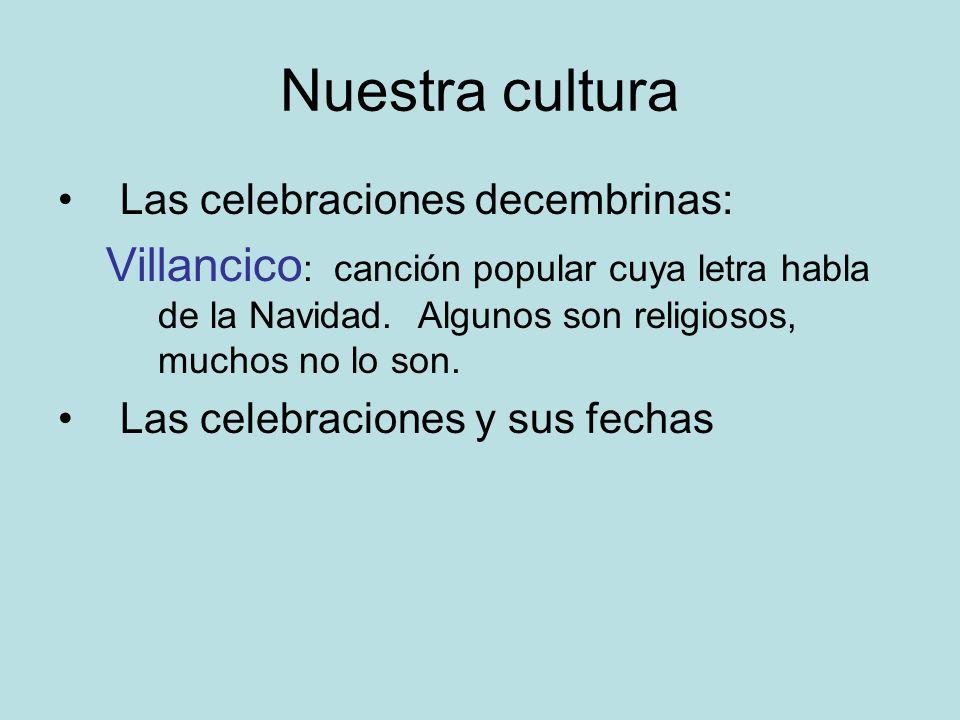 Nuestra cultura Las celebraciones decembrinas: Villancico : canción popular cuya letra habla de la Navidad. Algunos son religiosos, muchos no lo son.