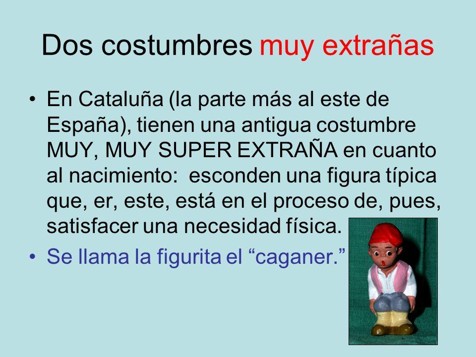Dos costumbres muy extrañas En Cataluña (la parte más al este de España), tienen una antigua costumbre MUY, MUY SUPER EXTRAÑA en cuanto al nacimiento:
