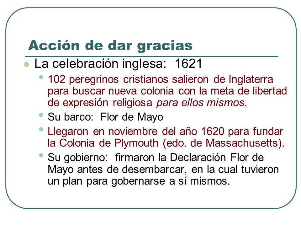 Acción de dar gracias La celebración inglesa: 1621 102 peregrinos cristianos salieron de Inglaterra para buscar nueva colonia con la meta de libertad de expresión religiosa para ellos mismos.