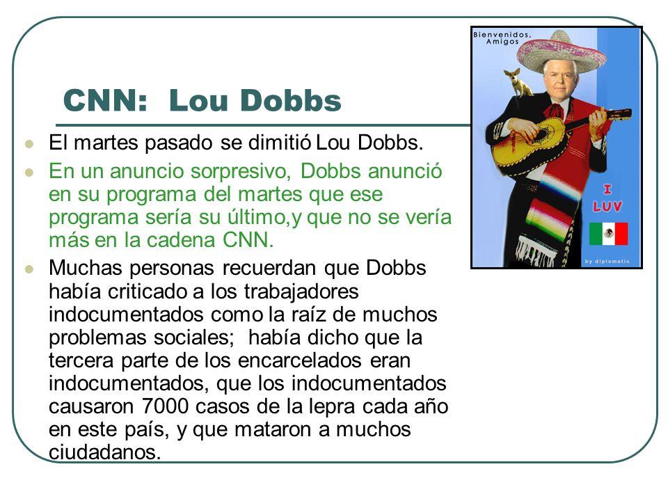 … Lou Dobbs y la CNN … La cadena CNN trató de ser más atractiva para los latinos con su programa Latino en América pero muchas personas vieron un conflicto entre las opiniones diarias de Dobbs y el programa especial de Soledad OBrien.