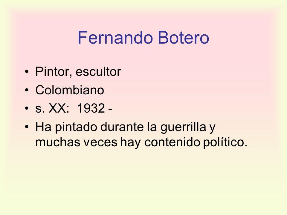 Fernando Botero Pintor, escultor Colombiano s. XX: 1932 - Ha pintado durante la guerrilla y muchas veces hay contenido político.