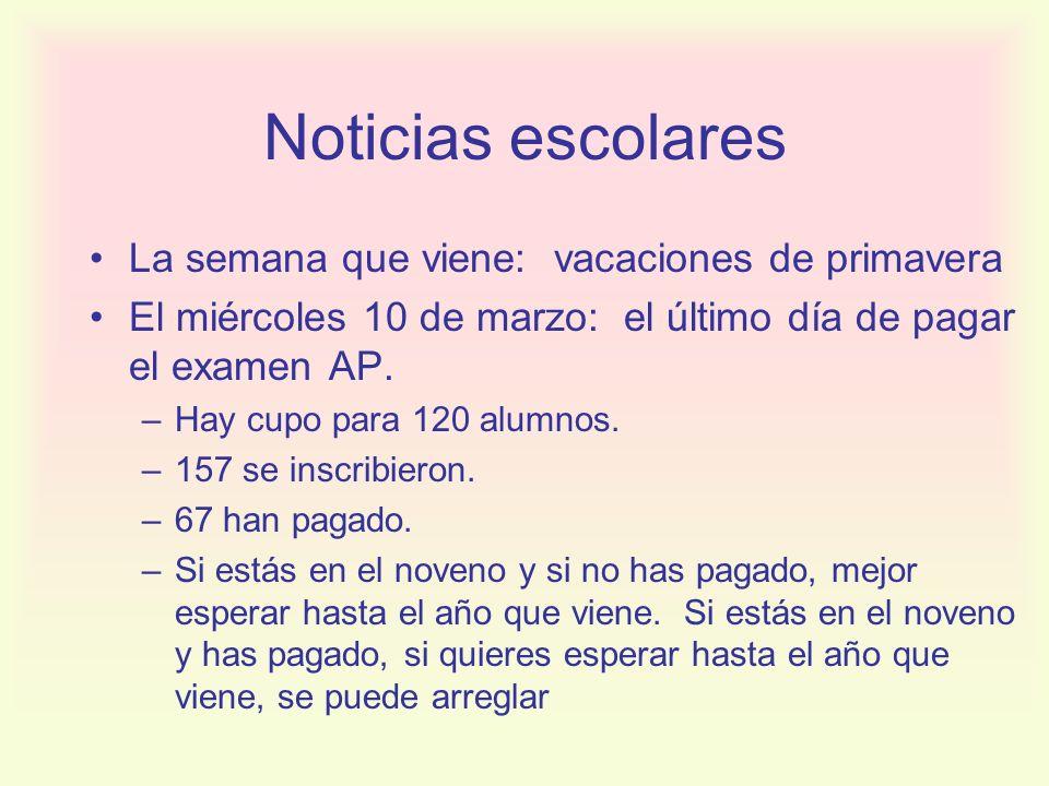 Noticias escolares La semana que viene: vacaciones de primavera El miércoles 10 de marzo: el último día de pagar el examen AP. –Hay cupo para 120 alum