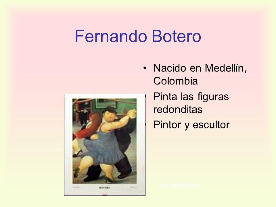 Fernando Botero Nacido en Medellín, Colombia Pinta las figuras redonditas Pintor y escultor Los bailadores