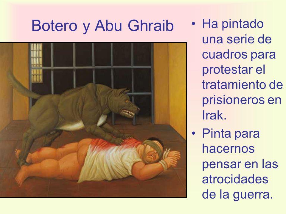 Botero y Abu Ghraib Ha pintado una serie de cuadros para protestar el tratamiento de prisioneros en Irak. Pinta para hacernos pensar en las atrocidade