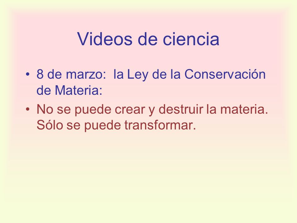 Videos de ciencia 8 de marzo: la Ley de la Conservación de Materia: No se puede crear y destruir la materia. Sólo se puede transformar.