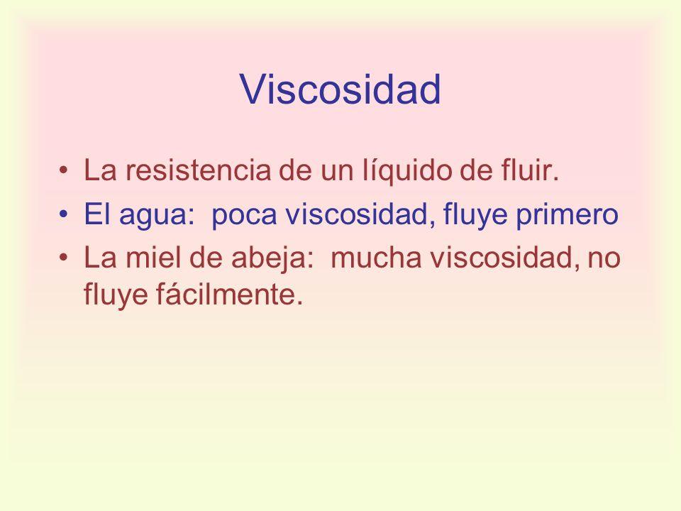 Viscosidad La resistencia de un líquido de fluir. El agua: poca viscosidad, fluye primero La miel de abeja: mucha viscosidad, no fluye fácilmente.