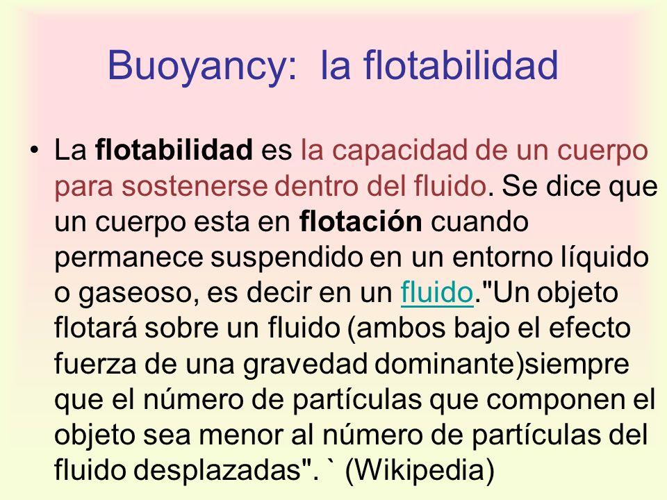 Buoyancy: la flotabilidad La flotabilidad es la capacidad de un cuerpo para sostenerse dentro del fluido. Se dice que un cuerpo esta en flotación cuan