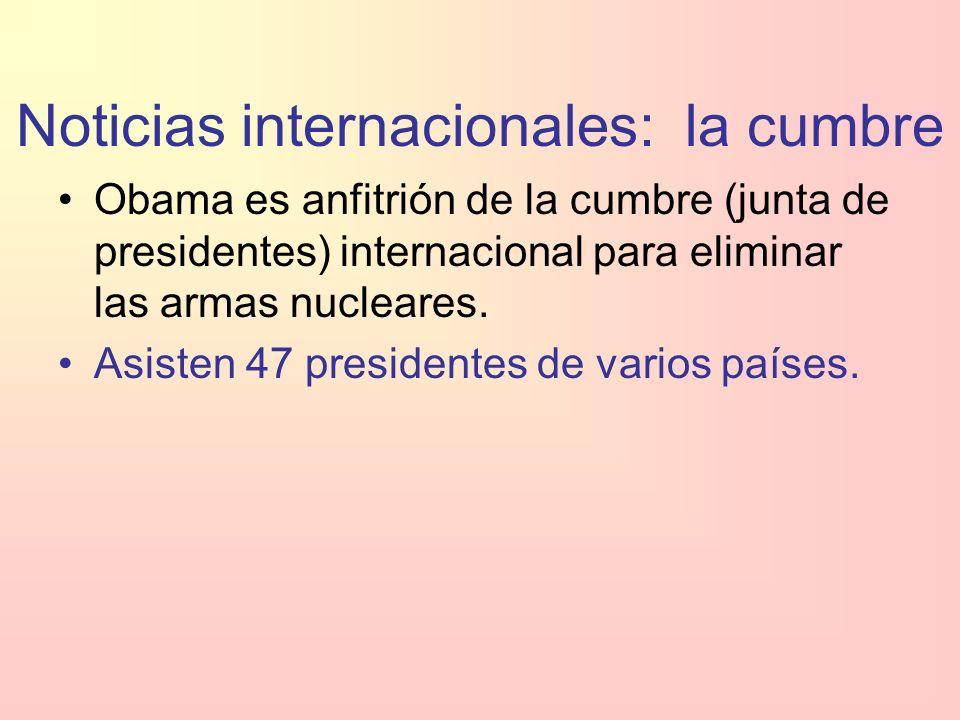 Noticias internacionales: la cumbre Obama es anfitrión de la cumbre (junta de presidentes) internacional para eliminar las armas nucleares.