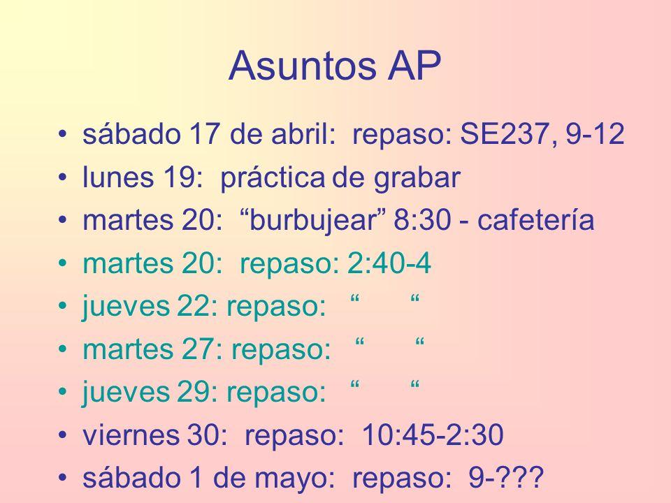 Asuntos AP sábado 17 de abril: repaso: SE237, 9-12 lunes 19: práctica de grabar martes 20: burbujear 8:30 - cafetería martes 20: repaso: 2:40-4 jueves 22: repaso: martes 27: repaso: jueves 29: repaso: viernes 30: repaso: 10:45-2:30 sábado 1 de mayo: repaso: 9-???