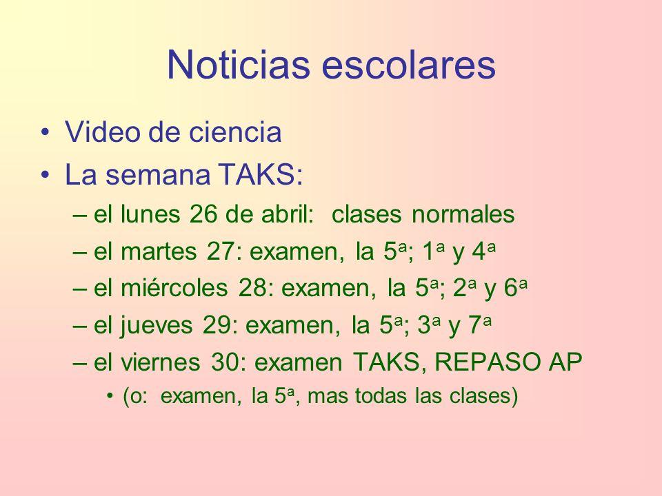 Noticias escolares Video de ciencia La semana TAKS: –el lunes 26 de abril: clases normales –el martes 27: examen, la 5 a ; 1 a y 4 a –el miércoles 28: examen, la 5 a ; 2 a y 6 a –el jueves 29: examen, la 5 a ; 3 a y 7 a –el viernes 30: examen TAKS, REPASO AP (o: examen, la 5 a, mas todas las clases)