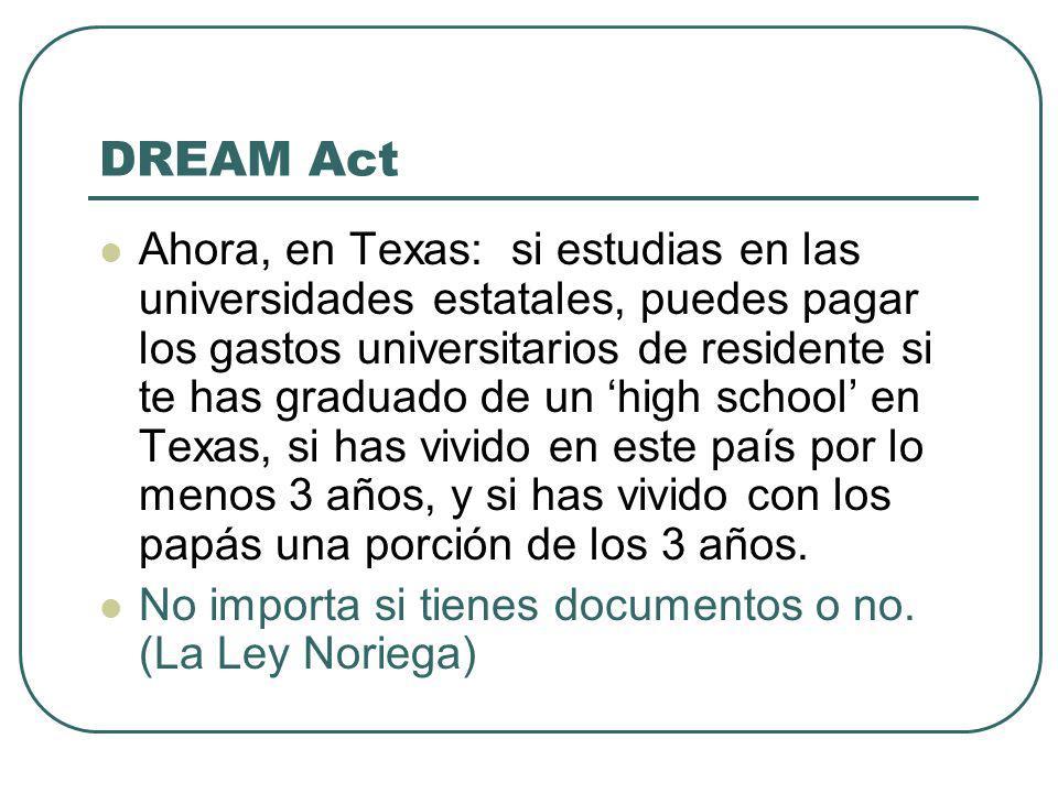 DREAM Act Ahora, en Texas: si estudias en las universidades estatales, puedes pagar los gastos universitarios de residente si te has graduado de un high school en Texas, si has vivido en este país por lo menos 3 años, y si has vivido con los papás una porción de los 3 años.