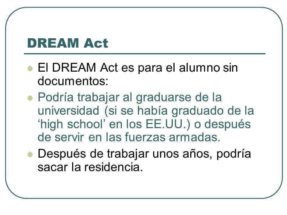 DREAM Act El DREAM Act es para el alumno sin documentos: Podría trabajar al graduarse de la universidad (si se había graduado de la high school en los EE.UU.) o después de servir en las fuerzas armadas.