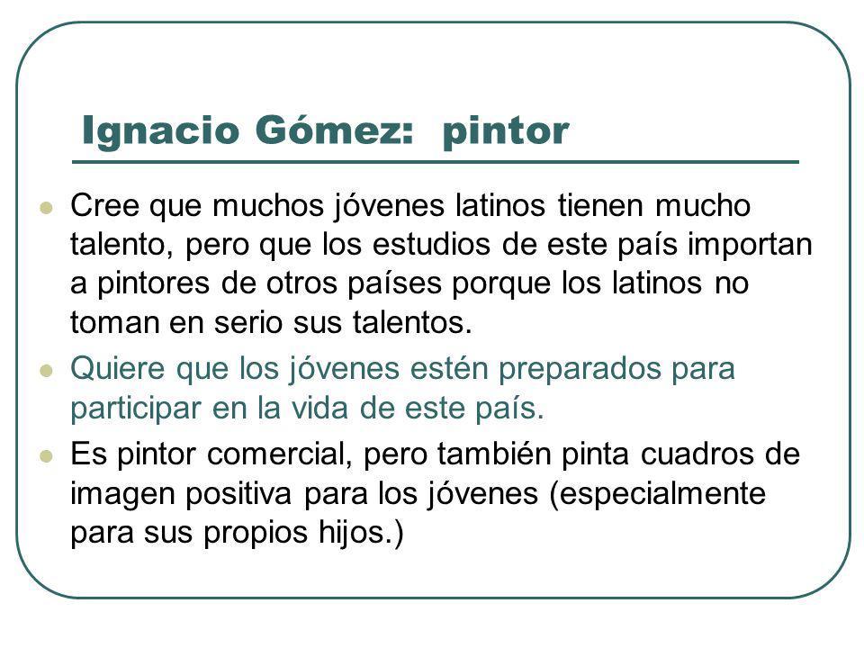 Ignacio Gómez: pintor Cree que muchos jóvenes latinos tienen mucho talento, pero que los estudios de este país importan a pintores de otros países porque los latinos no toman en serio sus talentos.