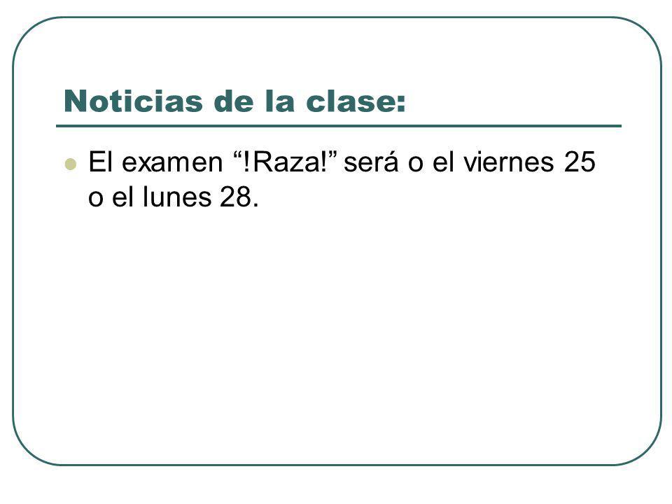 Noticias de la clase: El examen !Raza! será o el viernes 25 o el lunes 28.