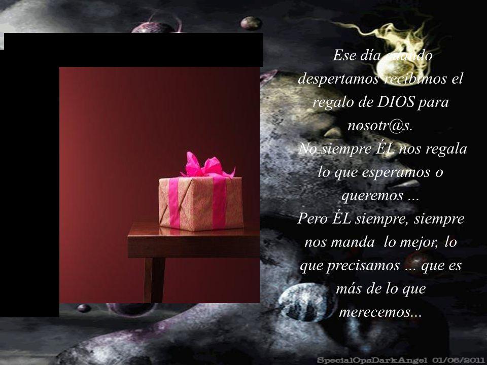 Lo más importante es que, todos los días, DIOS envuelve, con todo cariño para nosotros, mientras dormimos, nuestro regalo : EL DÍA SIGUIENTE ! ÈL acer