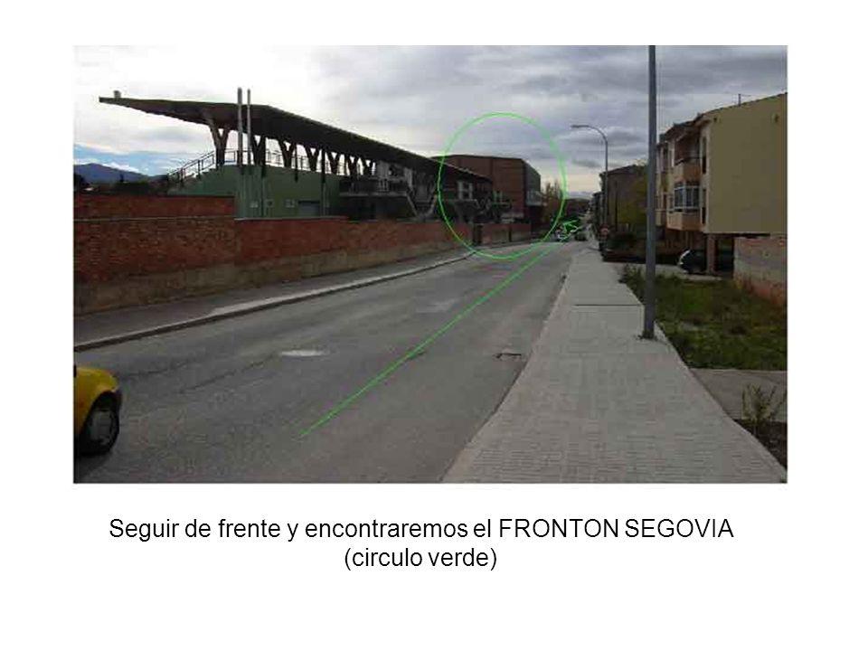 Seguir de frente y encontraremos el FRONTON SEGOVIA (circulo verde)