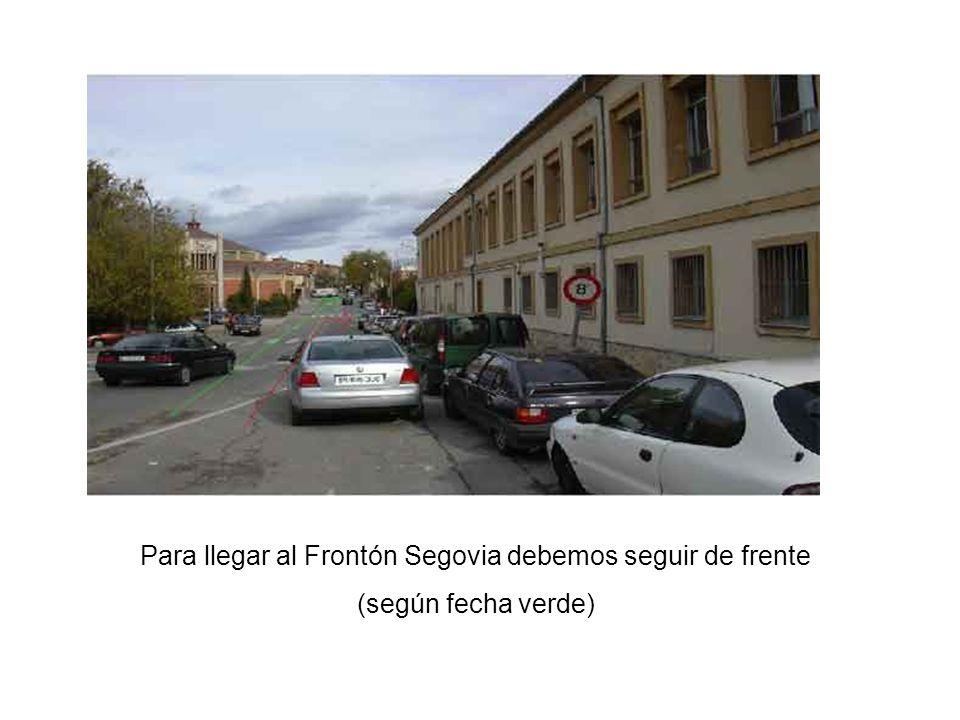 Para llegar al Frontón Segovia debemos seguir de frente (según fecha verde)