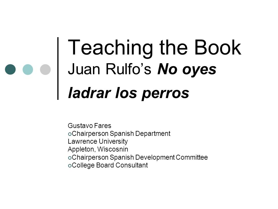 Teaching the Book Juan Rulfos No oyes ladrar los perros Gustavo Fares Chairperson Spanish Department Lawrence University Appleton, Wiscosnin Chairpers
